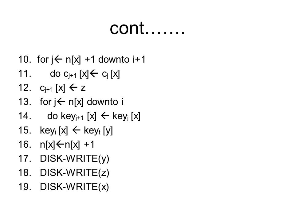 cont……. 10. for j  n[x] +1 downto i+1 11. do c j+1 [x]  c j [x] 12. c j+1 [x]  z 13. for j  n[x] downto i 14. do key j+1 [x]  key j [x] 15. key i