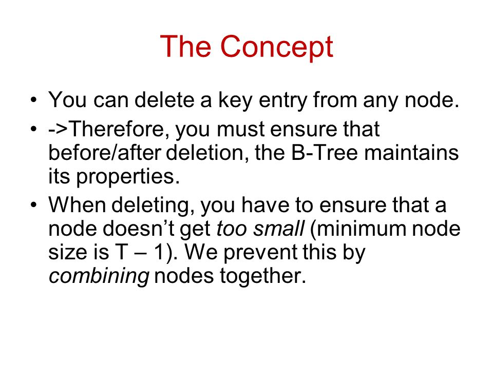 The Concept You can delete a key entry from any node. ->Therefore, you must ensure that before/after deletion, the B-Tree maintains its properties. Wh