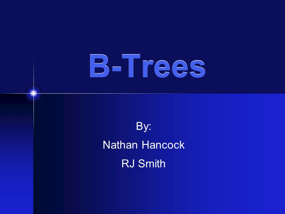B-Trees By: Nathan Hancock RJ Smith