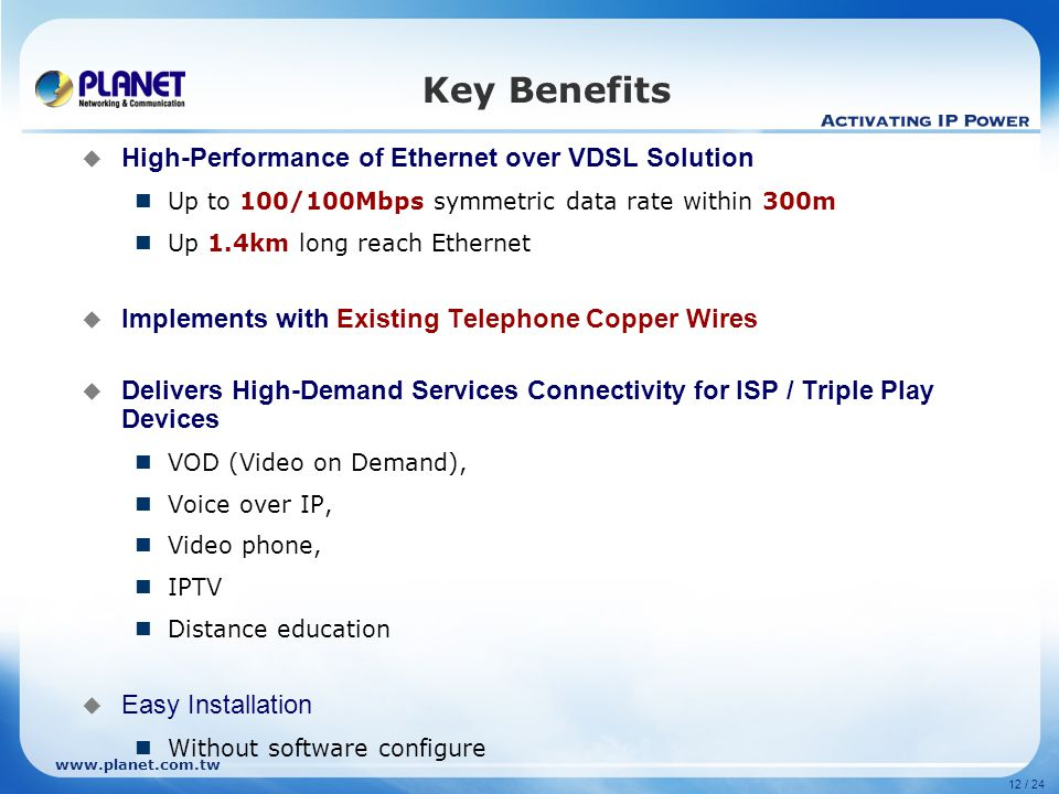 www.planet.com.tw 12 / 24 Key Benefits  High-Performance of Ethernet over VDSL Solution Up to 100/100Mbps symmetric data rate within 300m Up 1.4km long reach Ethernet  Implements with Existing Telephone Copper Wires  Delivers High-Demand Services Connectivity for ISP / Triple Play Devices VOD (Video on Demand), Voice over IP, Video phone, IPTV Distance education  Easy Installation Without software configure