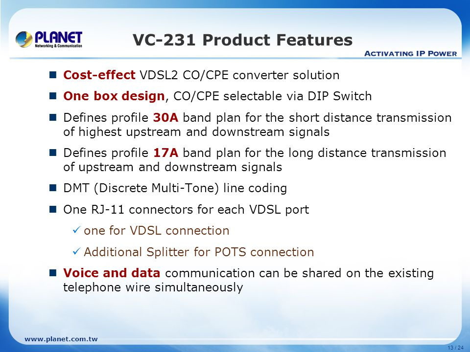www.planet.com.tw 13 / 24 VC-231 Product Features Cost-effect VDSL2 CO/CPE converter solution One box design, CO/CPE selectable via DIP Switch Defines profile 30A band plan for the short distance transmission of highest upstream and downstream signals Defines profile 17A band plan for the long distance transmission of upstream and downstream signals DMT (Discrete Multi-Tone) line coding One RJ-11 connectors for each VDSL port one for VDSL connection Additional Splitter for POTS connection Voice and data communication can be shared on the existing telephone wire simultaneously