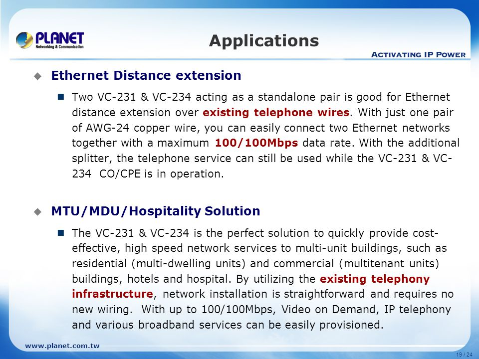 www.planet.com.tw 19 / 24  Ethernet Distance extension Two VC-231 & VC-234 acting as a standalone pair is good for Ethernet distance extension over existing telephone wires.