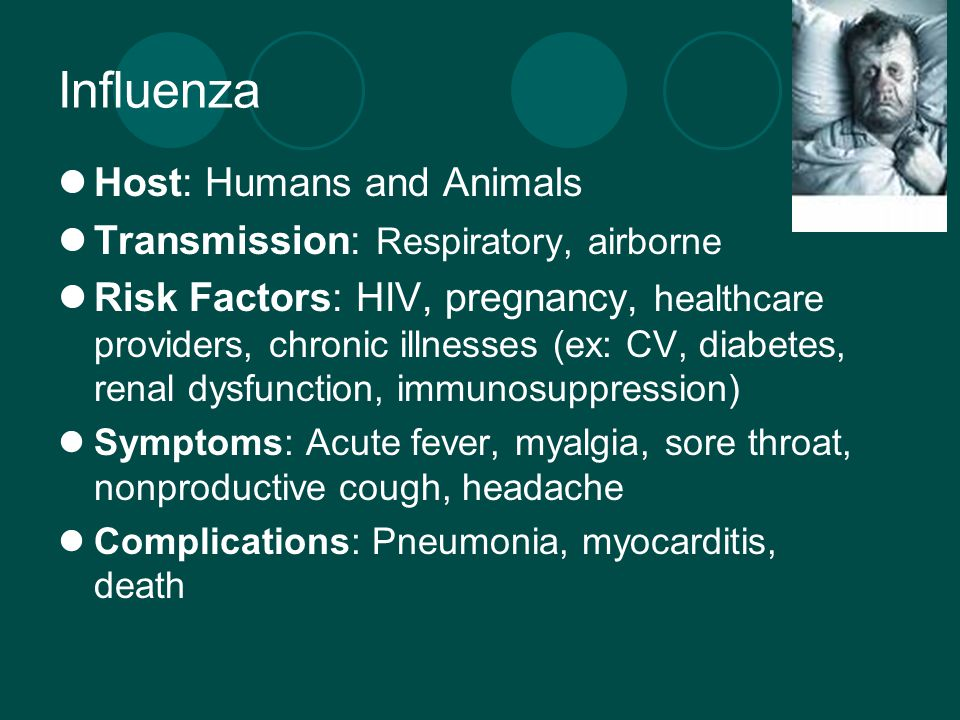 Influenza Host: Humans and Animals Transmission: Respiratory, airborne Risk Factors: HIV, pregnancy, healthcare providers, chronic illnesses (ex: CV, diabetes, renal dysfunction, immunosuppression) Symptoms: Acute fever, myalgia, sore throat, nonproductive cough, headache Complications: Pneumonia, myocarditis, death