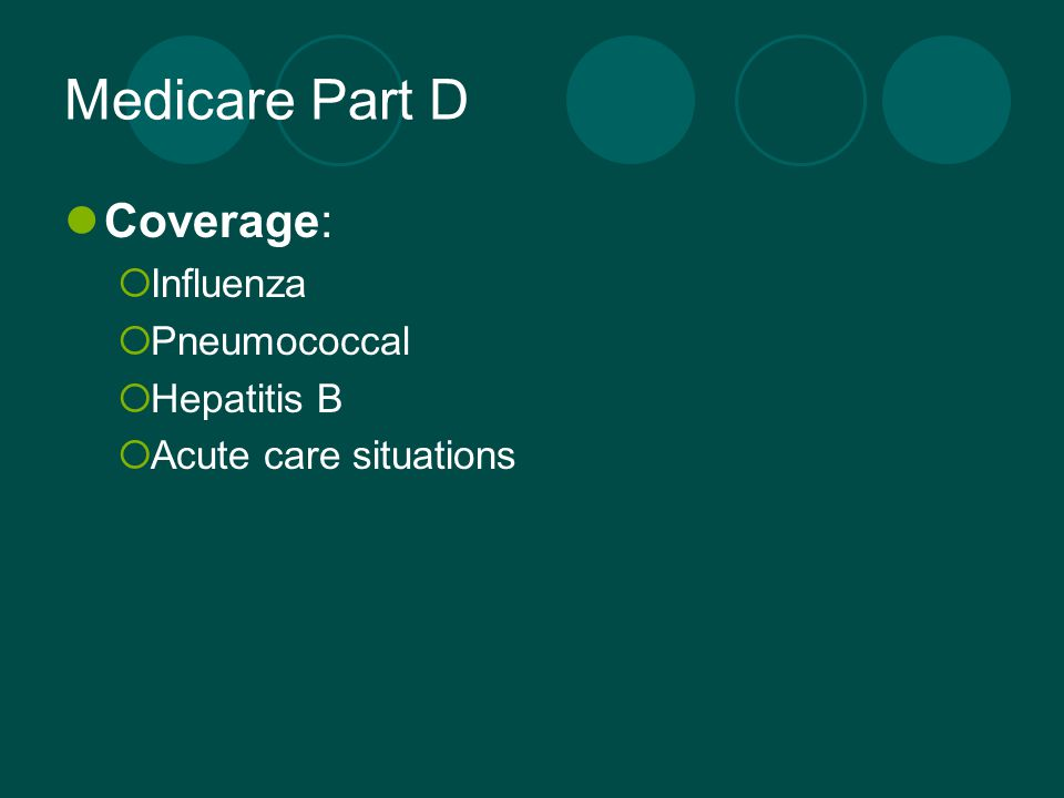Medicare Part D Coverage:  Influenza  Pneumococcal  Hepatitis B  Acute care situations