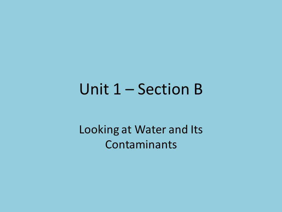Unit 1 – Section B Looking at Water and Its Contaminants