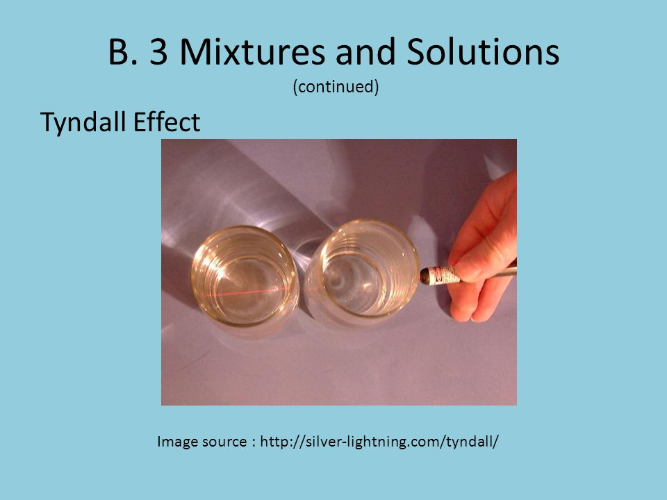 B. 3 Mixtures and Solutions (continued) Tyndall Effect Image source : http://silver-lightning.com/tyndall/