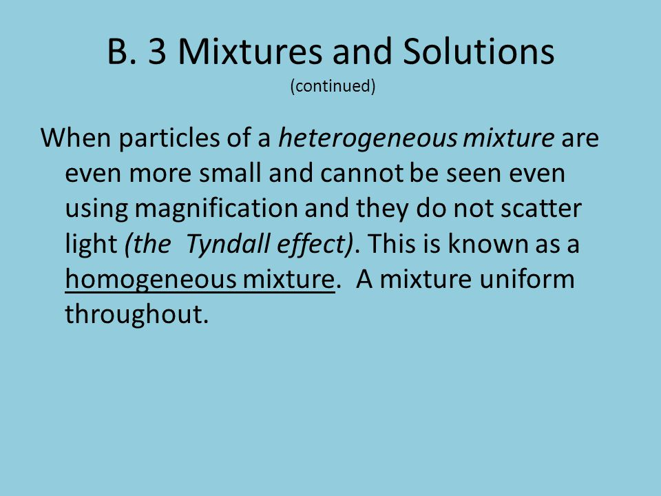B. 3 Mixtures and Solutions (continued) When particles of a heterogeneous mixture are even more small and cannot be seen even using magnification and