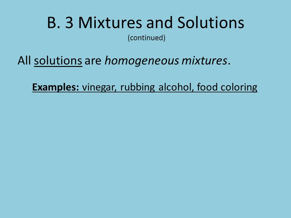 B. 3 Mixtures and Solutions (continued) All solutions are homogeneous mixtures. Examples: vinegar, rubbing alcohol, food coloring