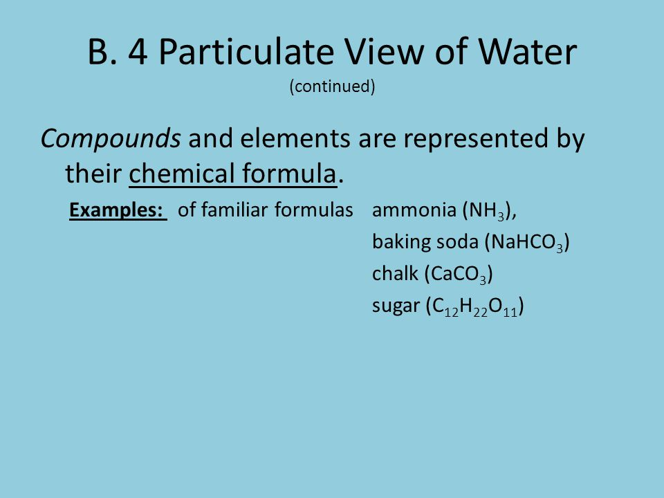 B. 4 Particulate View of Water (continued) Compounds and elements are represented by their chemical formula. Examples: of familiar formulas ammonia (N