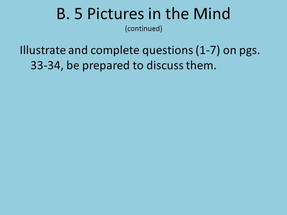 B. 5 Pictures in the Mind (continued) Illustrate and complete questions (1-7) on pgs. 33-34, be prepared to discuss them.