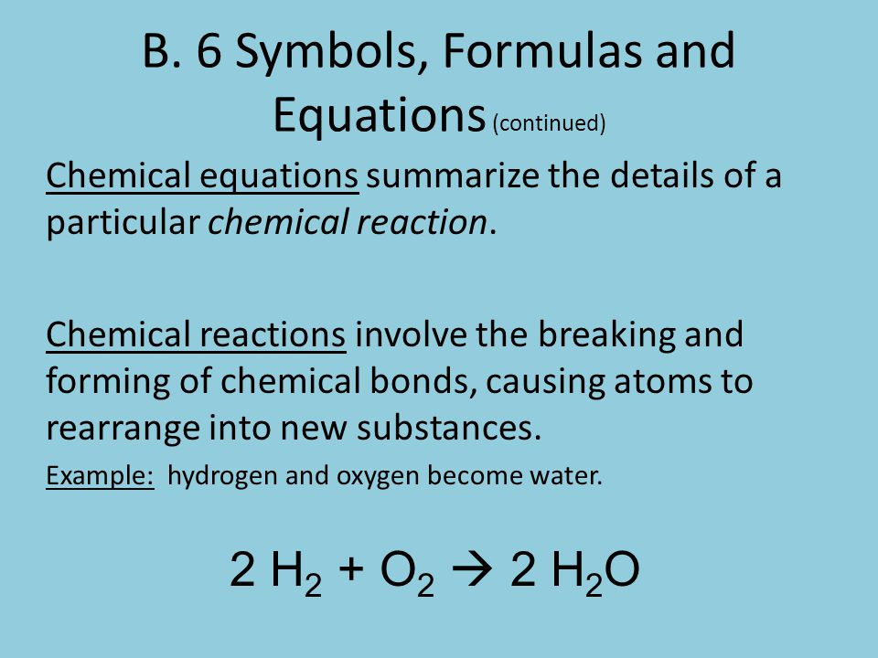 B. 6 Symbols, Formulas and Equations (continued) Chemical equations summarize the details of a particular chemical reaction. Chemical reactions involv