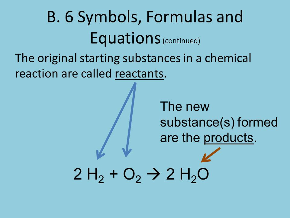 B. 6 Symbols, Formulas and Equations (continued) The original starting substances in a chemical reaction are called reactants. 2 H 2 + O 2  2 H 2 O T