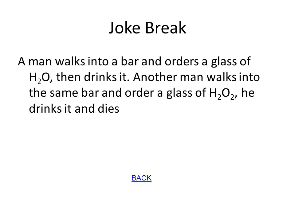 Joke Break A man walks into a bar and orders a glass of H 2 O, then drinks it. Another man walks into the same bar and order a glass of H 2 O 2, he dr