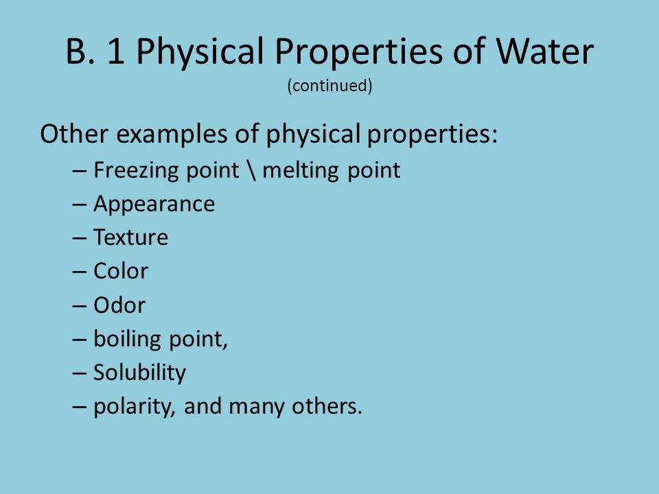 B. 1 Physical Properties of Water (continued) Other examples of physical properties: – Freezing point \ melting point – Appearance – Texture – Color –