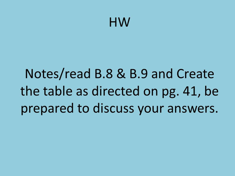HW Notes/read B.8 & B.9 and Create the table as directed on pg. 41, be prepared to discuss your answers.