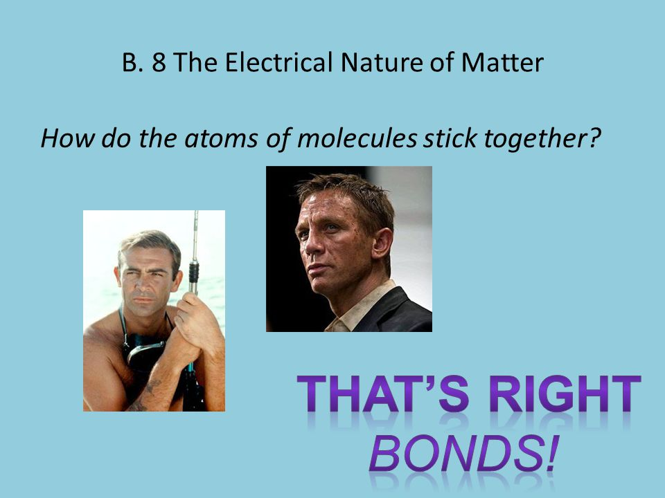B. 8 The Electrical Nature of Matter How do the atoms of molecules stick together?