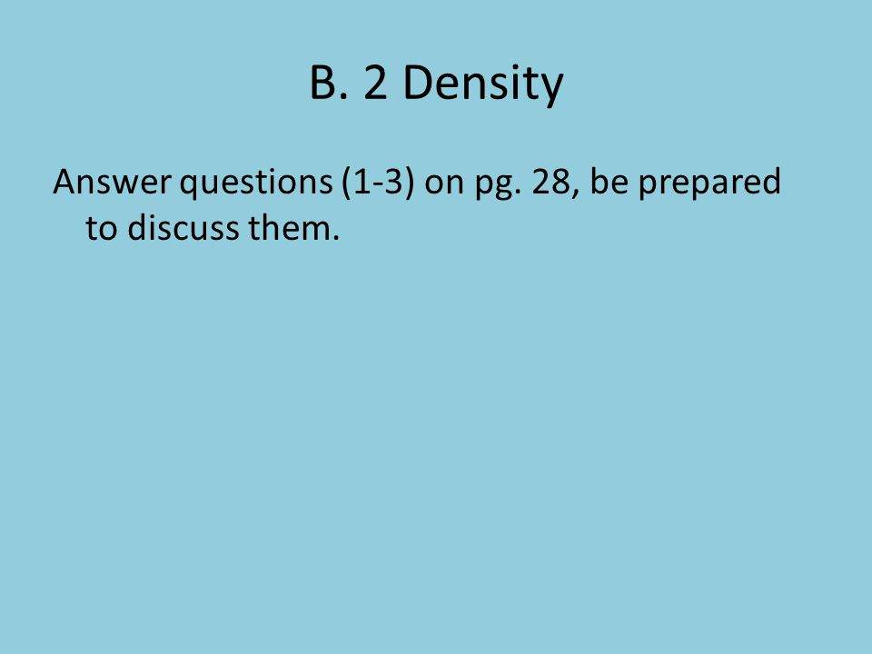 B. 2 Density Answer questions (1-3) on pg. 28, be prepared to discuss them.