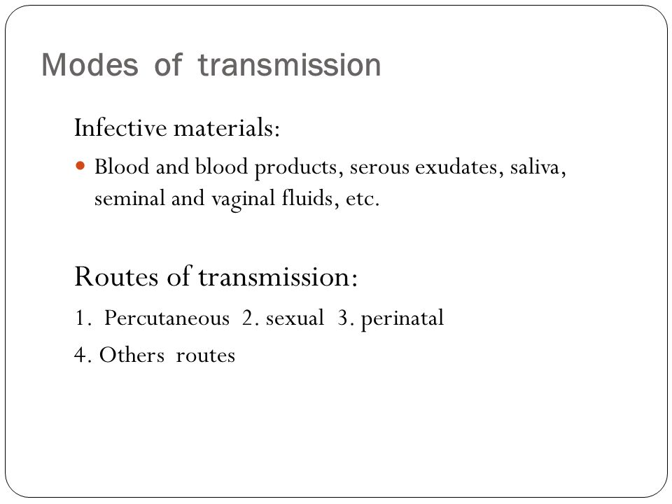 Modes of transmission Infective materials: Blood and blood products, serous exudates, saliva, seminal and vaginal fluids, etc. Routes of transmission: