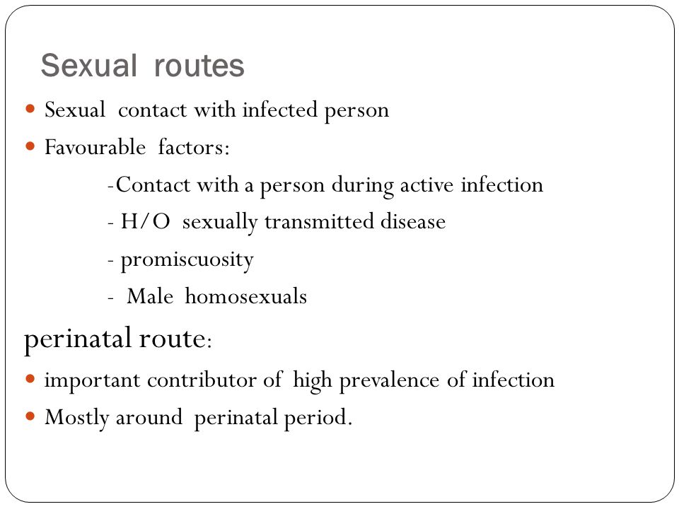 Sexual routes Sexual contact with infected person Favourable factors: -Contact with a person during active infection - H/O sexually transmitted diseas