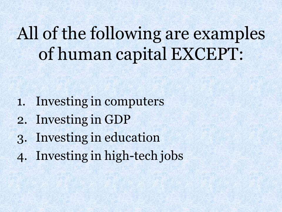 All of the following are examples of human capital EXCEPT: 1.Investing in computers 2.Investing in GDP 3.Investing in education 4.Investing in high-te
