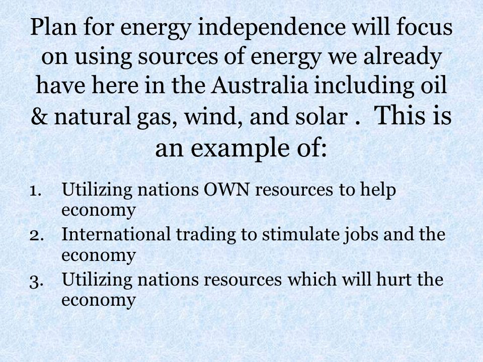 Plan for energy independence will focus on using sources of energy we already have here in the Australia including oil & natural gas, wind, and solar.