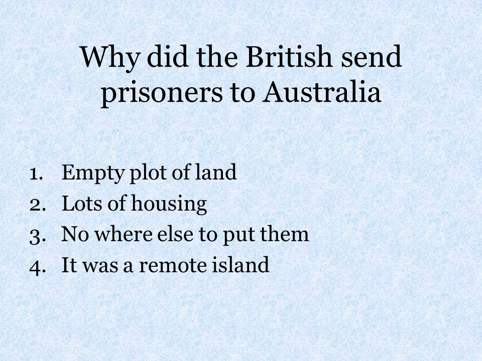 Why did the British send prisoners to Australia 1.Empty plot of land 2.Lots of housing 3.No where else to put them 4.It was a remote island