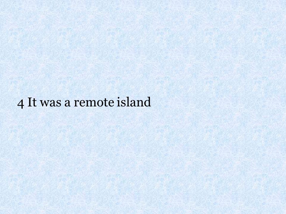 4 It was a remote island