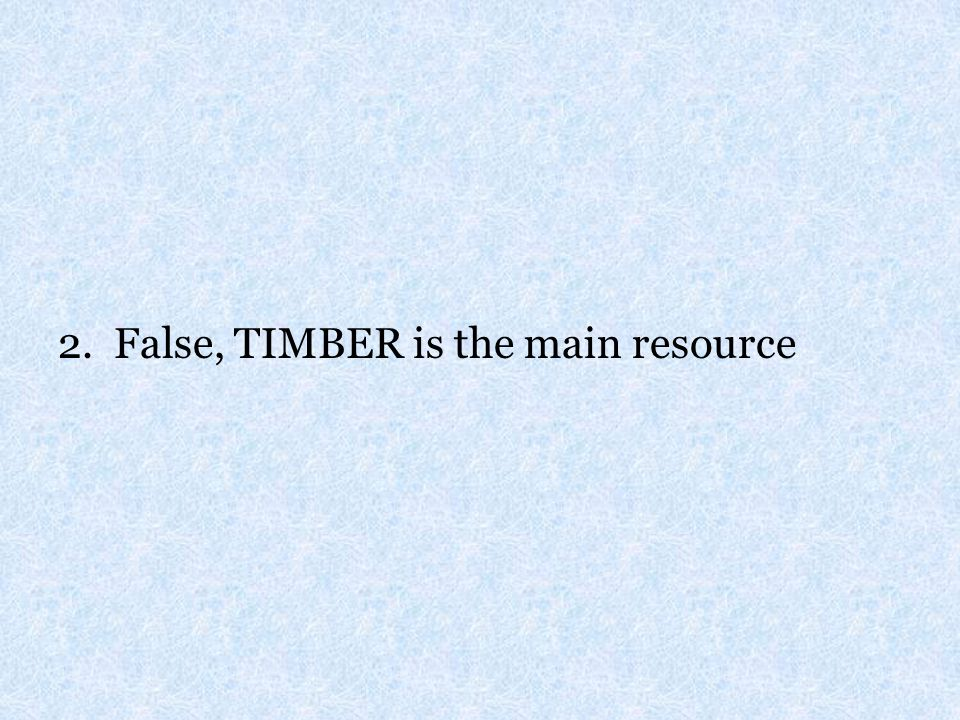 2. False, TIMBER is the main resource