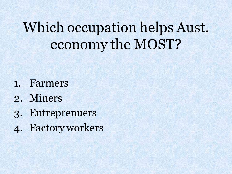 Which occupation helps Aust. economy the MOST? 1.Farmers 2.Miners 3.Entreprenuers 4.Factory workers