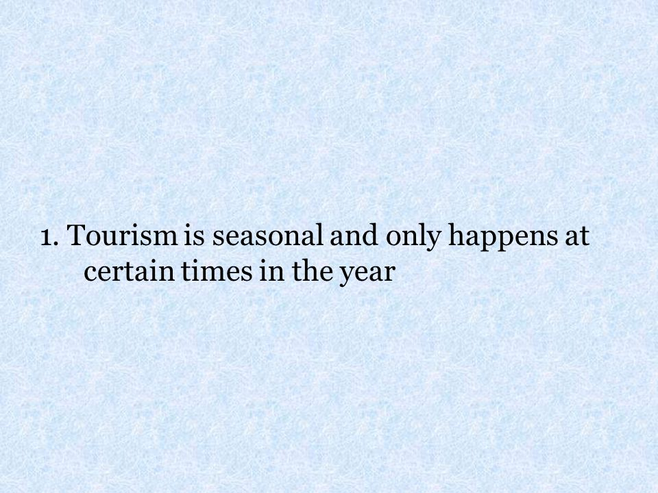 1. Tourism is seasonal and only happens at certain times in the year
