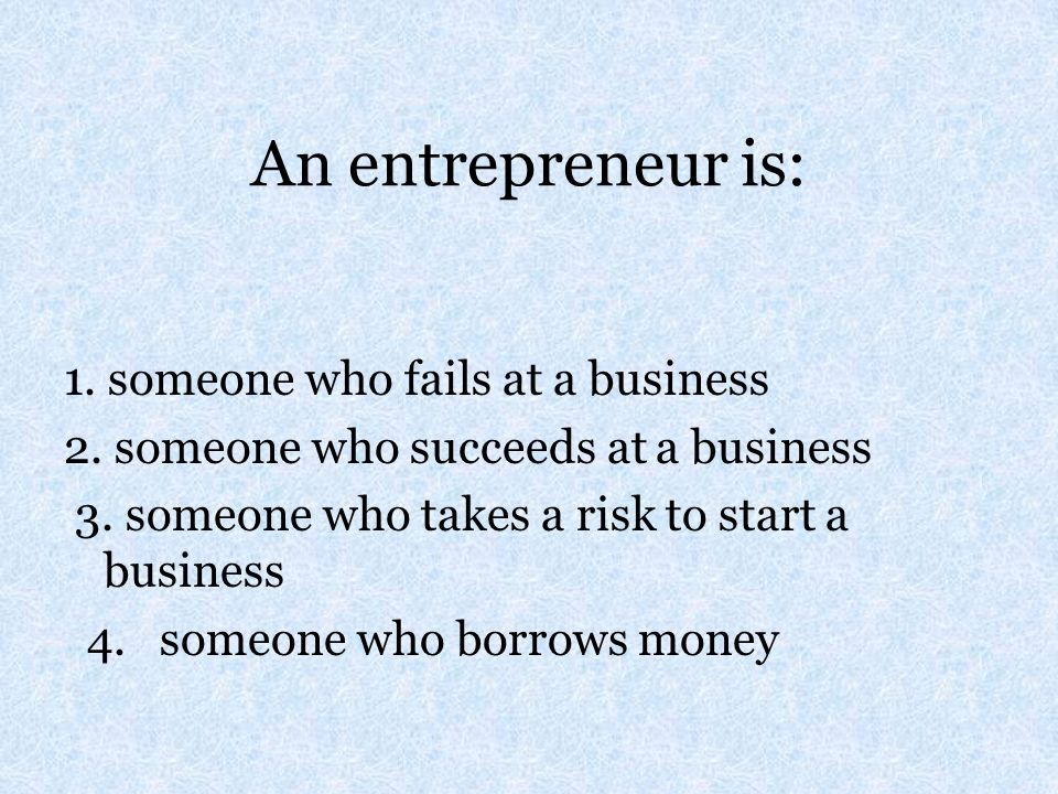 An entrepreneur is: 1. someone who fails at a business 2. someone who succeeds at a business 3. someone who takes a risk to start a business 4. someon