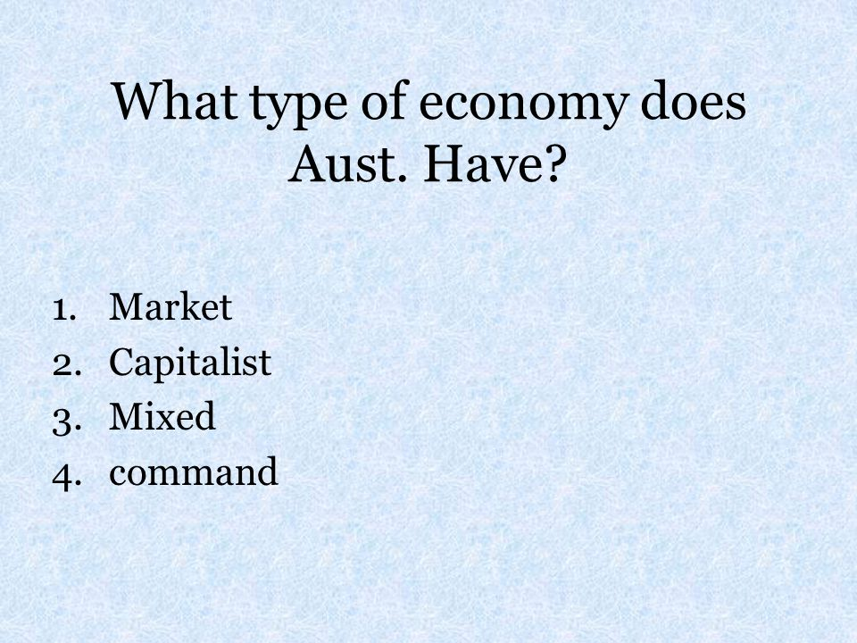 What type of economy does Aust. Have? 1.Market 2.Capitalist 3.Mixed 4.command