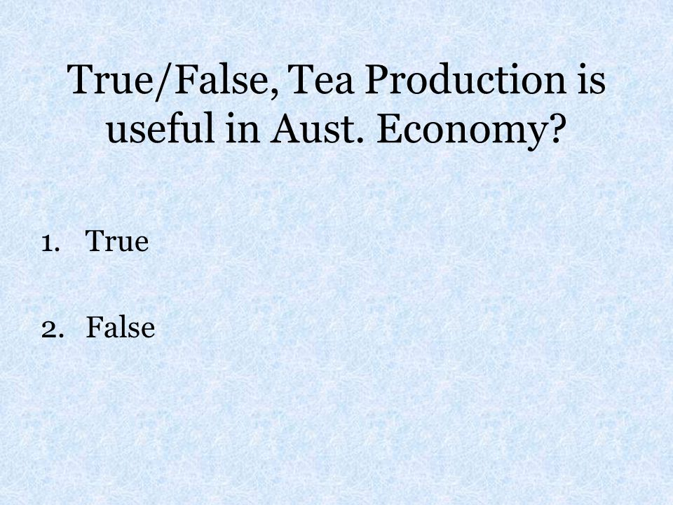 True/False, Tea Production is useful in Aust. Economy? 1.True 2.False