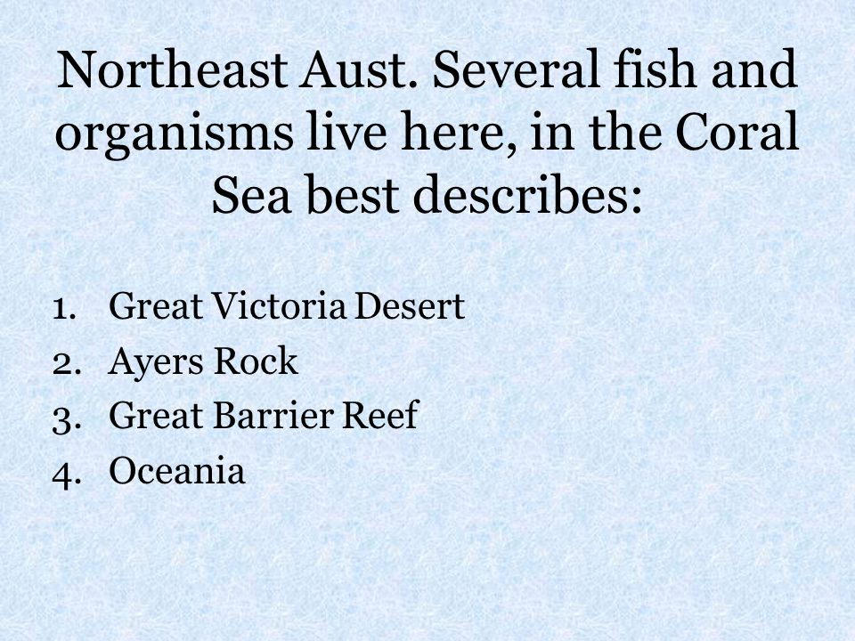 Northeast Aust. Several fish and organisms live here, in the Coral Sea best describes: 1.Great Victoria Desert 2.Ayers Rock 3.Great Barrier Reef 4.Oce