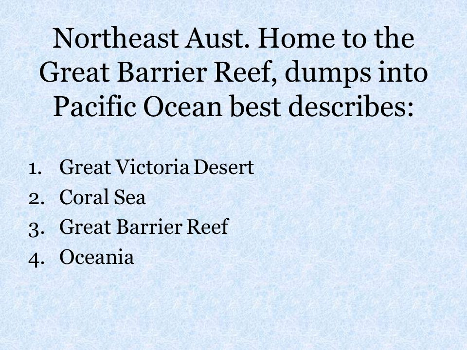 Northeast Aust. Home to the Great Barrier Reef, dumps into Pacific Ocean best describes: 1.Great Victoria Desert 2.Coral Sea 3.Great Barrier Reef 4.Oc
