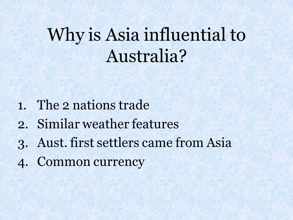 Why is Asia influential to Australia? 1.The 2 nations trade 2.Similar weather features 3.Aust. first settlers came from Asia 4.Common currency