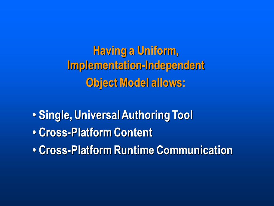 Having a Uniform, Implementation-Independent Object Model allows: Single, Universal Authoring Tool Single, Universal Authoring Tool Cross-Platform Content Cross-Platform Content Cross-Platform Runtime Communication Cross-Platform Runtime Communication