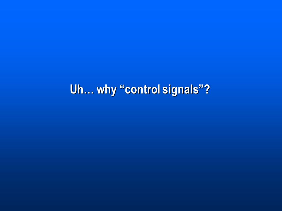 Uh… why control signals ?