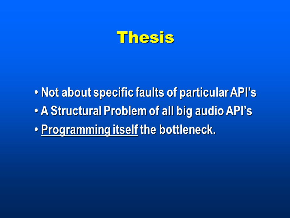 Not about specific faults of particular API's Not about specific faults of particular API's A Structural Problem of all big audio API's A Structural Problem of all big audio API's Programming itself the bottleneck.