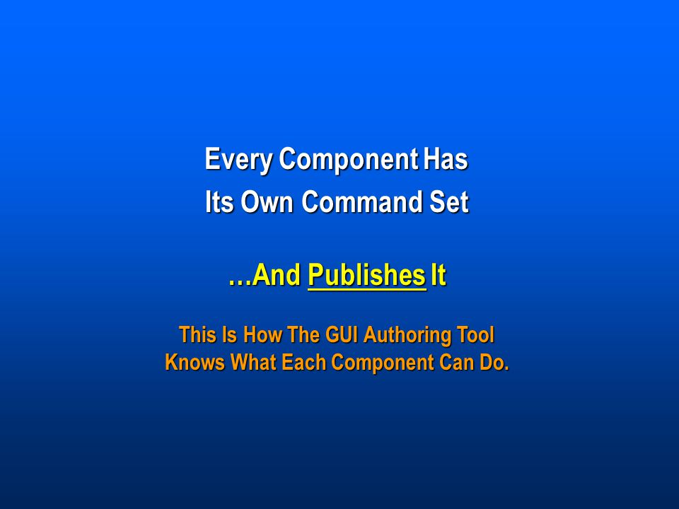 Every Component Has Its Own Command Set …And Publishes It This Is How The GUI Authoring Tool Knows What Each Component Can Do.