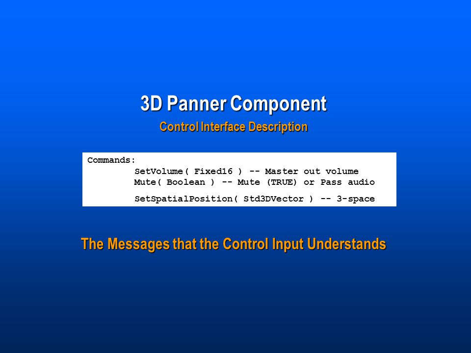 3D Panner Component Control Interface Description Commands: SetVolume( Fixed16 ) -- Master out volume Mute( Boolean ) -- Mute (TRUE) or Pass audio SetSpatialPosition( Std3DVector ) -- 3-space The Messages that the Control Input Understands