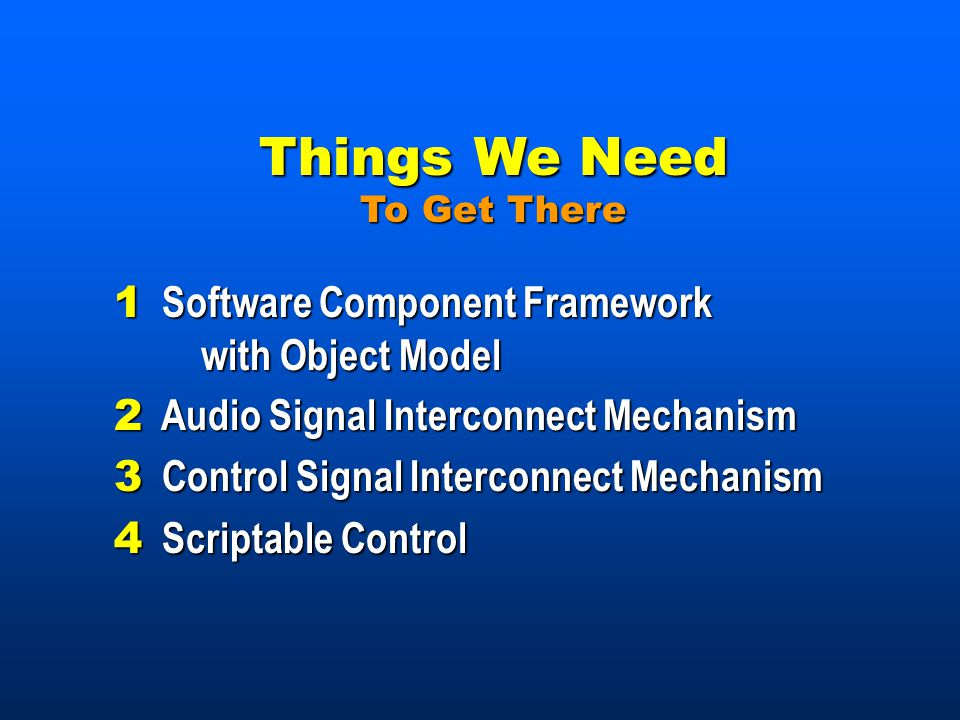 Things We Need To Get There 1 Software Component Framework with Object Model 2 Audio Signal Interconnect Mechanism 3 Control Signal Interconnect Mechanism 4 Scriptable Control