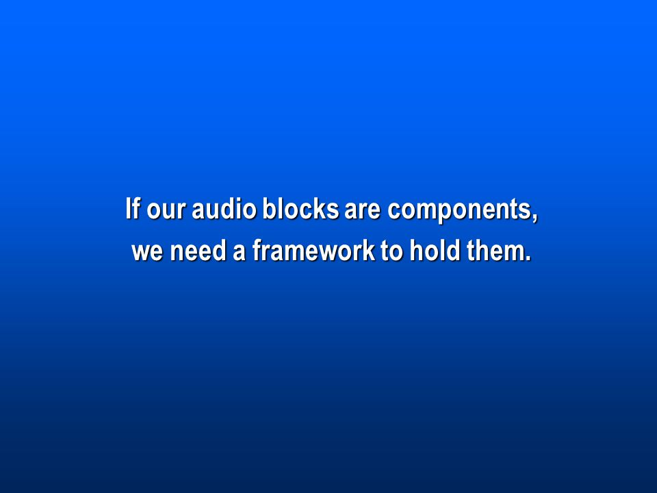 If our audio blocks are components, we need a framework to hold them.