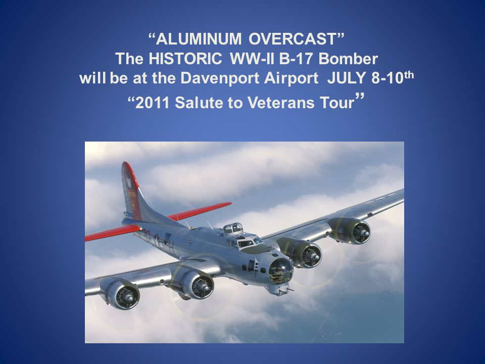 ALUMINUM OVERCAST The HISTORIC WW-II B-17 Bomber will be at the Davenport Airport JULY 8-10 th 2011 Salute to Veterans Tour