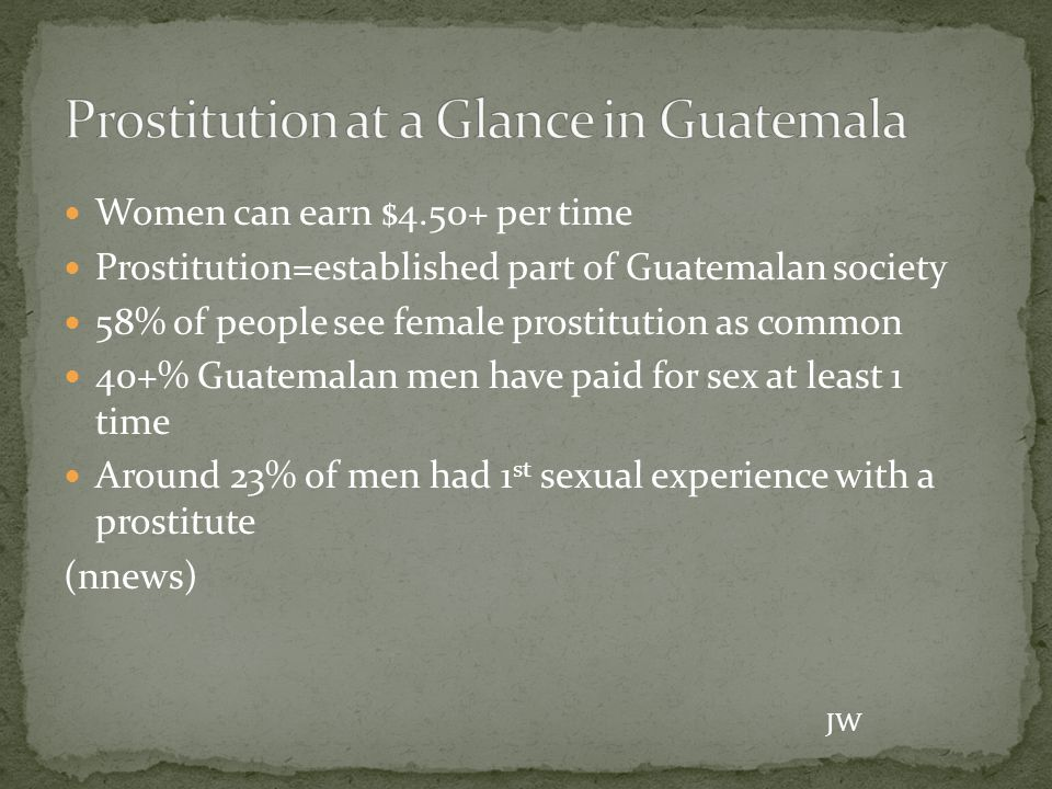 Women can earn $4.50+ per time Prostitution=established part of Guatemalan society 58% of people see female prostitution as common 40+% Guatemalan men have paid for sex at least 1 time Around 23% of men had 1 st sexual experience with a prostitute (nnews) JW