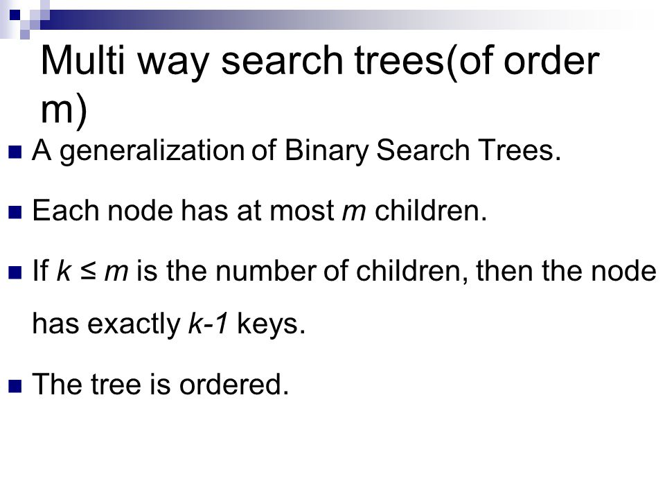 Multi way search trees(of order m) A generalization of Binary Search Trees.