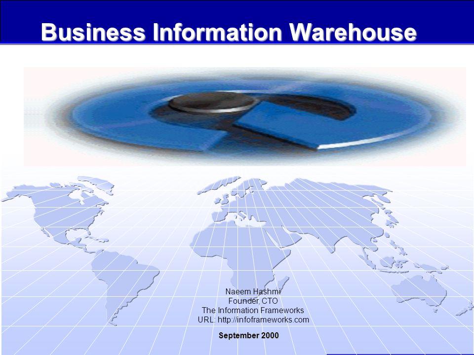 Copyrights, 2000, Information Frameworks September 2000 1 Business Information Warehouse September 2000 Naeem Hashmi Founder, CTO The Information Frameworks URL: http://infoframeworks.com