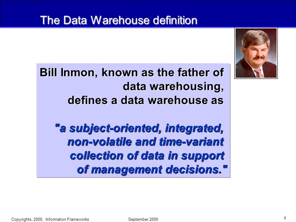 Copyrights, 2000, Information Frameworks September 2000 6 The Data Warehouse definition Bill Inmon, known as the father of data warehousing, defines a data warehouse as a subject-oriented, integrated, non-volatile and time-variant collection of data in support of management decisions.