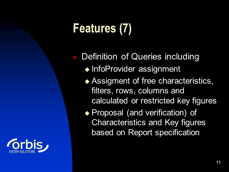 11 Features (7) Definition of Queries including  InfoProvider assignment  Assigment of free characteristics, filters, rows, columns and calculated or restricted key figures  Proposal (and verification) of Characteristics and Key figures based on Report specification