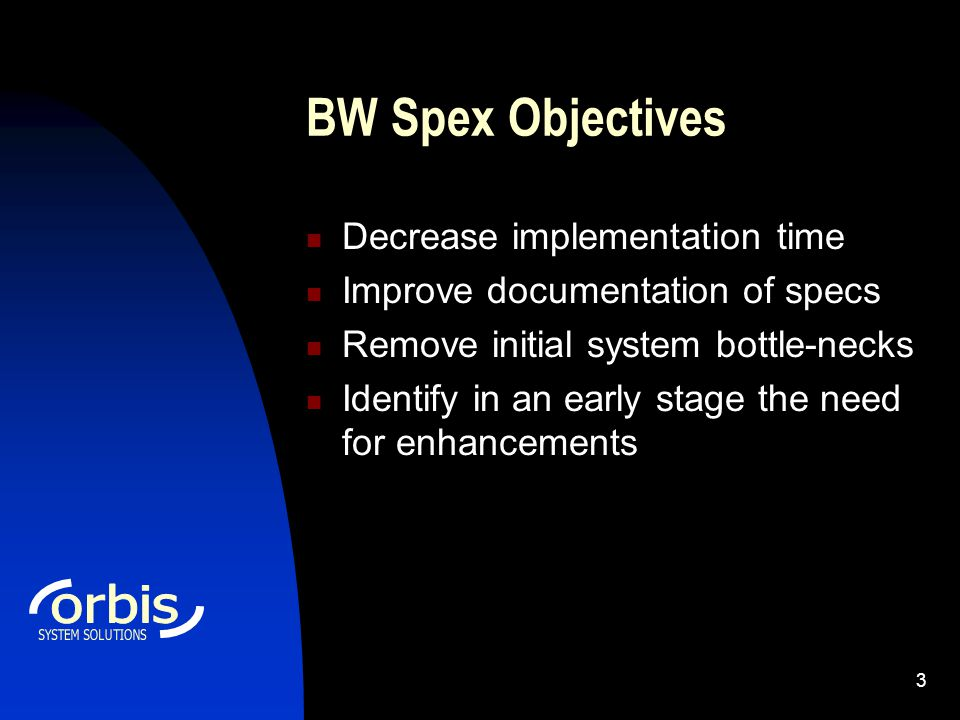3 BW Spex Objectives Decrease implementation time Improve documentation of specs Remove initial system bottle-necks Identify in an early stage the need for enhancements